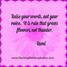 Raise Your Words, Not Your Voice. #Rumi Quote