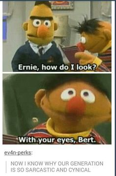 With your eyes, Bert