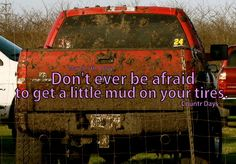 You know someone knows how to use their truck when it's got a little mud on the tires.