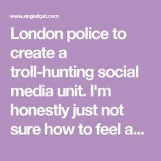 London police to create a troll-hunting social media unit.  I'm honestly just not sure how to feel about this.