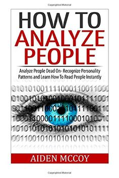 How To Analyze People: Analyze People Dead On - Recognize Personality Patterns and Learn How To Read People Instantly (How To Analyze People, Body Language, How To Read People, Human Psychology)
