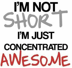 ''I'm not short. I'm just concentrated AWESOME.'' source: funny-quotes.picphotos.net