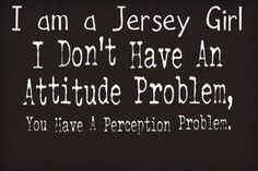 I am a Jersey Girl I Don't have an Attitude Problem Welcome Quotes, Sign Quotes, Funny Quotes, New Jersey Quotes, New Jersey Humor, Bergen County, All Things New, Jersey Girl, Leadership Development