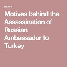 Motives behind the Assassination of Russian Ambassador to Turkey