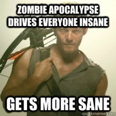 Am I the only one zen around here good lord -Daryl Dixon.  Pretty much!