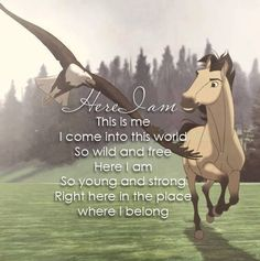 Here I am, This is me I come into this world, So wild and free Here I am So young and strong Right here in the place where I belong. this is a quote from one of my all time favourite childhood movies - (Spirit: Stallion of the Cimarron)