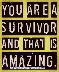 You are a survivor and that is amazing.