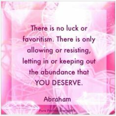 There Is No Luck Or favoritism. There Is Only Allowing Or Resisting, Letting In Or Keeping Out The Abundance That YOU DESERVE. Abraham hicks quotes