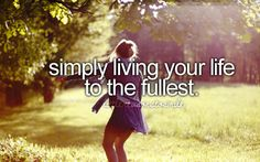 Simply live your life to the fullest.