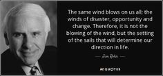 Jim Rohn quote: The same wind blows on us all; the winds of...