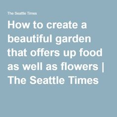 How to create a beautiful garden that offers up food as well as flowers | The Seattle Times