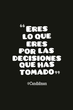 """""""Eres lo que #Eres por las #Decisiones que has tomado"""". /candidman/ #Frases #Reflexion #Candidman"""