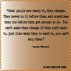I had posted this quote by Andy Warhol earlier on my FB Page Positive Energy but wanted to write my thoughts on it. Why is it we feel such need to want to change someone else?  How is it tha...