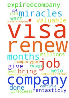 Please pray for my VISA Renew -  I was post prayer request for about Job Termination Letter from my company 6 months ago .Jesus done miracles, for your valuable prayers.company .That time company got more jobs from client companies.That is why company told me ,continue to work.Very fantasticly Jesus give success .Thank you pray for me. Millions of Praise to Our Lord Jesus Christ. Now my VISA expired.Company didnt renew my VISA until now.I want to work with this company.GOD bring me this…