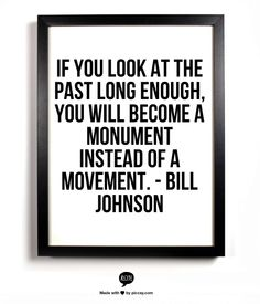 If you look at the past long enough, you will become a monument instead of a movement. - Bill Johnson