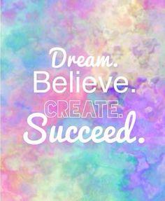 Dream, believe, create, succeed