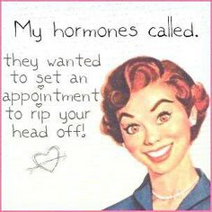 Hormone rage!!!! Hahahahahaha