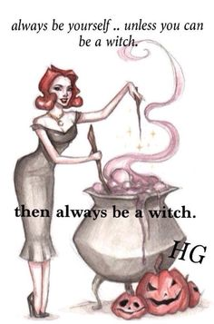 Always be yourself... unless you can be a witch... Then always be a a witch!