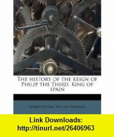The history of the reign of Philip the Third, King of Spain (9781178531077) Robert Watson, William Thomson , ISBN-10: 1178531074  , ISBN-13: 978-1178531077 ,  , tutorials , pdf , ebook , torrent , downloads , rapidshare , filesonic , hotfile , megaupload , fileserve