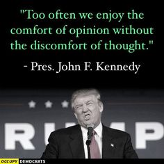 """Too often we enjoy the comfort of opinion without the discomfort of thought."" - Pres. John F. Kennedy"