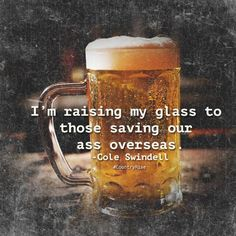I'm raising my glass to those saving our ass overseas. #ColeSwindell #RaiseYourGlass #CountryMusic #CountryRise #Quotes