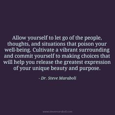 """""""Allow yourself to let go of the people, thoughts, and situations that poison your well-being. Cultivate a vibrant surrounding and commit yourself to making choices that will help you release the greatest expression of your unique beauty and purpose."""" - Steve Maraboli #quote"""