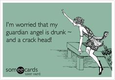 Im worried that my guardian angel is drunk ~ and a crack head!