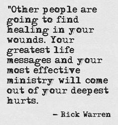 """""""Other people are going to find healing in your wounds. Your greatest life messages and your most effective ministry will out of your deepest hurts."""" --Rick Warren"""