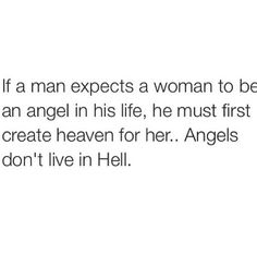 If a man expects a woman to be an angel in his life, he must first create heaven for her... Angles don't live in Hell. ##relationship #quote