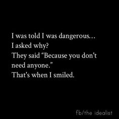 "I was told I was dangerous...I asked why? They said ""because you don't need anyone."" That's when I smiled."