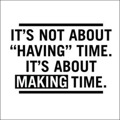 you need to make time for certain things. Eating, Sleep, Working Out, Time with family and friends. And most importantly, Time with God.