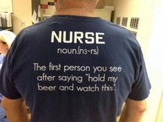 """Nurse: the first person you see after saying """"hold my beer and watch this."""""""