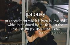 Jealousy (n,) A sentiment which is born in love and which is produced by the fear that the loved person prefers someone else.