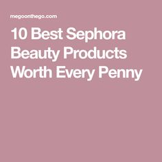 10 Best Sephora Beauty Products Worth Every Penny