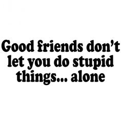 Good friends.......mmhhhmmm like making a pony buck and falling off!! yes NATALIE I AM SPEAKING TO YOU!!!! :)))