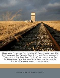 Historia General de Espana: O Continuacion de La Historia de Espana del R.P. Juan de Mariana / Traducida En Espanol de La Continuacion de La Histo