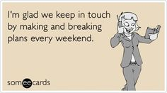 I'm glad we keep in touch by making and breaking plans every weekend.  | followpics.co