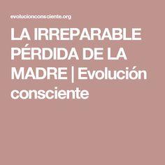LA IRREPARABLE PÉRDIDA DE LA MADRE | Evolución consciente
