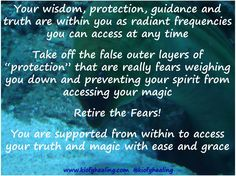 """Your wisdom, protection, guidance and truth are within you as radiant frequencies you can access at any time  Take off the false outer layers of """"protection"""" that are really fears weighing you down and preventing your spirit from accessing your magic  Retire the Fears!  You are supported from within to access your truth and magic with ease and grace"""