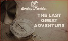 Sunday Firesides: The Last Great Adventure