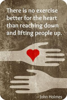 'There is no exercise better for the heart than reaching down and lifting people up.' - John Holmes #Quotation