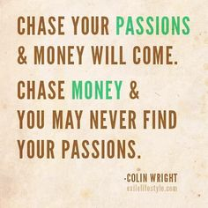 """Chase your passions and money will come. Chase money and you may never find your passions."" - Colin Wright"