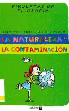 LA NATURALEZA Y LA CONTAMINACIÓN. Brigitte Labbé, Michel Puech. Destinado a 3º primaria. Nos explica cómo funciona la naturaleza y por qué es fundamental preservarla en tanto en cuanto afecta a la vida. Con ayuda de explicaciones y ejemplos cotidianos, los lectores comprenderán el alcance del problema de la contaminación. Disponible en @ http://roble.unizar.es/record=b1514639~S4*spi