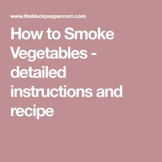 How to Smoke Vegetables - detailed instructions and recipe