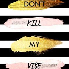 Dont kill my vibe,