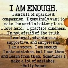 "A Brave New Adventure: Enough ""I am enough. I am full of sparkle and compassion. I genuinely want to make the world a better place. I love hard. I practice kindness. I'm not afraid of the truth. I am loyal, adventurous, supportive, and surprising. I am a woman. I am enough."""