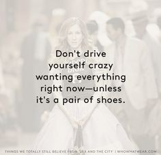 Don't drive yourself crazy wanting everything right now--unless it's a pair of shoes. // Sex and the City truths