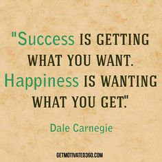 """""""Success is getting what you want. Happiness is wanting what you get."""" Dale Carnegie"""