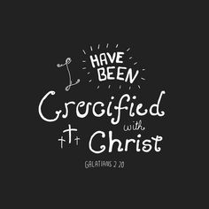 Galatians 2:20-I have been crucified with Christ and He lives in me