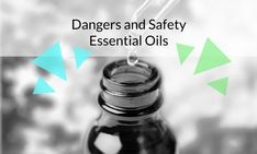 Safety and Dangers of Essential Oils  How to use essential oils safely, how to avoid the dangers of using essential oils incorrectly
